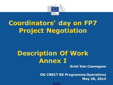 Coordinators' day on FP7 Project Negotiation Description Of Work Annex I Griet Van Caenegem DG CNECT R5 Programme Operations May 28, 2013.