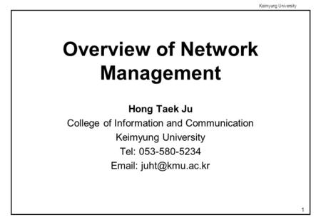 Keimyung University 1 Overview of Network Management Hong Taek Ju College of Information and Communication Keimyung University Tel: 053-580-5234 Email: