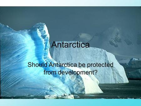 Antarctica Should Antarctica be protected from development?