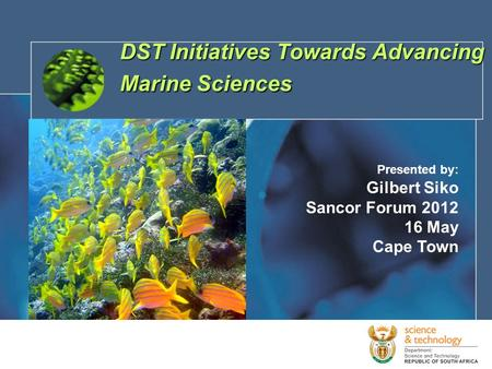 1 DST Initiatives Towards Advancing Marine Sciences Presented by: Gilbert Siko Sancor Forum 2012 16 May Cape Town.
