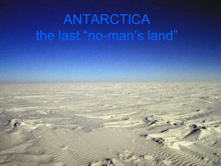 "ANTARCTICA the last ""no-man's land"". ANTARCTICA What is the status quo of political geography in Antarctica? What issues might require international cooperation?"