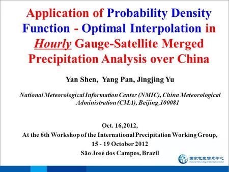 Application of Probability Density Function - Optimal Interpolation in Hourly Gauge-Satellite Merged Precipitation Analysis over China Yan Shen, Yang Pan,
