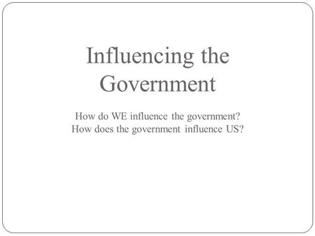 Influencing the Government How do WE influence the government? How does the government influence US?