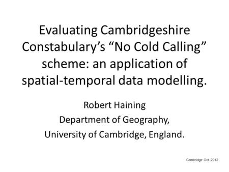 "Evaluating Cambridgeshire Constabulary's ""No Cold Calling"" scheme: an application of spatial-temporal data modelling. Robert Haining Department of Geography,"