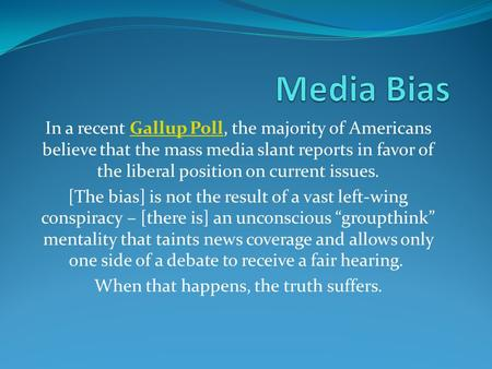 In a recent Gallup Poll, the majority of Americans believe that the mass media slant reports in favor of the liberal position on current issues.Gallup.