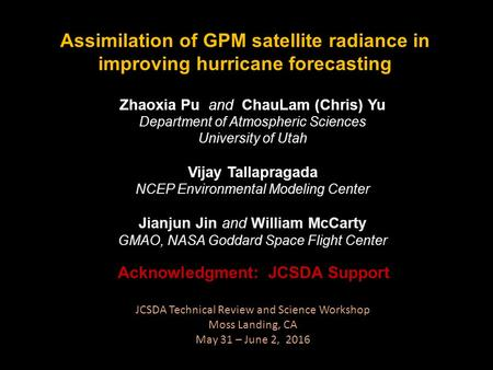 Assimilation of GPM satellite radiance in improving hurricane forecasting Zhaoxia Pu and ChauLam (Chris) Yu Department of Atmospheric Sciences University.