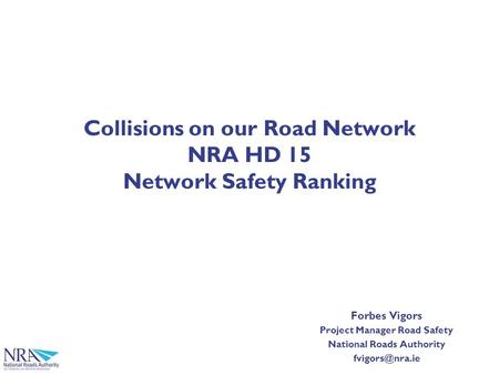 Collisions on our Road Network NRA HD 15 Network Safety Ranking Forbes Vigors Project Manager Road Safety National Roads Authority