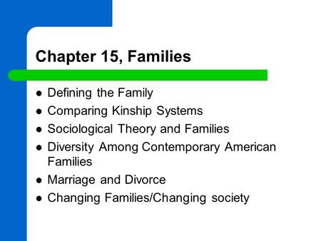Chapter 15, Families Defining the Family Comparing Kinship Systems Sociological Theory and Families Diversity Among Contemporary American Families Marriage.