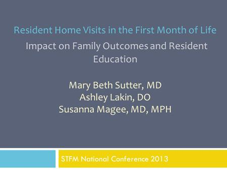 Resident Home Visits in the First Month of Life Impact on Family Outcomes and Resident Education Mary Beth Sutter, MD Ashley Lakin, DO Susanna Magee, MD,