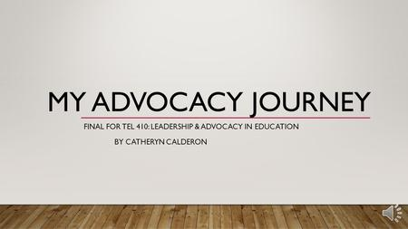 MY ADVOCACY JOURNEY FINAL FOR TEL 410: LEADERSHIP & ADVOCACY IN EDUCATION BY CATHERYN CALDERON.