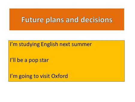 I'm studying English next summer I'll be a pop star I'm going to visit Oxford.
