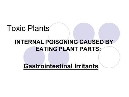 Toxic Plants INTERNAL POISONING CAUSED BY EATING PLANT PARTS: Gastrointestinal Irritants.