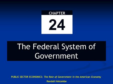 PUBLIC SECTOR ECONOMICS: The Role of Government in the American Economy Randall Holcombe CHAPTER 24 The Federal System of Government.