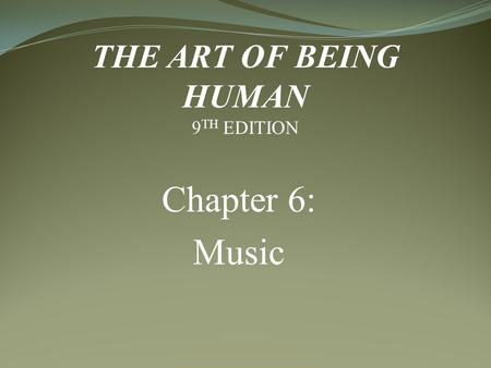 Chapter 6: Music THE ART OF BEING HUMAN 9TH EDITION