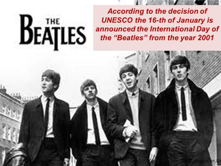 "According to the decision of UNESCO the 16-th of January is considered to be the International Day of ""The Beatles"" According to the decision of UNESCO."