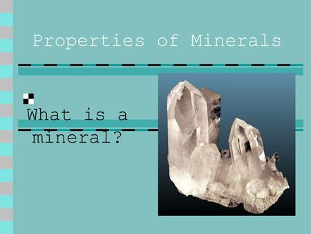 Properties of Minerals What is a mineral?. The Rules of the Mineral Every Mineral must follow these set of rules 1. Naturally Occurring 2. Inorganic 3.