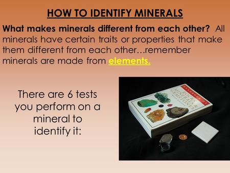 HOW TO IDENTIFY MINERALS What makes minerals different from each other? All minerals have certain traits or properties that make them different from each.