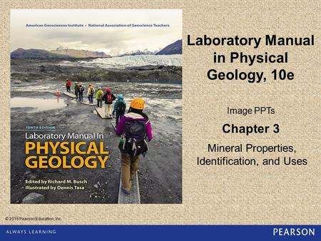 © 2015 Pearson Education, Inc. Laboratory Manual in Physical Geology, 10e Image PPTs Chapter 3 Mineral Properties, Identification, and Uses.