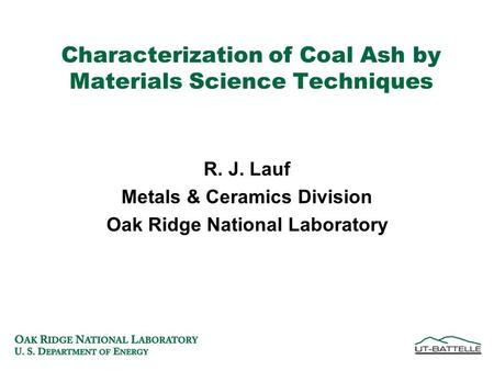 Characterization of Coal Ash by Materials Science Techniques R. J. Lauf Metals & Ceramics Division Oak Ridge National Laboratory.
