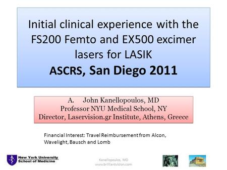 Initial clinical experience with the FS200 Femto and EX500 excimer lasers for LASIK ASCRS, San Diego 2011 A.John Kanellopoulos, MD Professor NYU Medical.