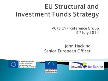 John Hacking Senior European Officer.  The Draft European Structural and Investment Funds Investment Plan for the period 2014- 2020 sets out the priorities.