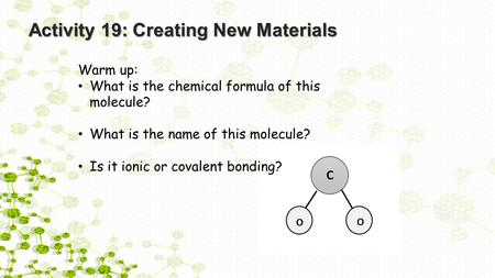 Activity 19: Creating New Materials Warm up: What is the chemical formula of this molecule? What is the name of this molecule? Is it ionic or covalent.