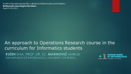 An approach to Operations Research course in the curriculum for Informatics students KUŠEN EMA, PROF. DR. SC. MARINOVIĆ MARIJA DEPARTMENT OF INFORMATICS,