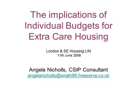 The implications of Individual Budgets for Extra Care Housing London & SE Housing LIN 11th June 2008 Angela Nicholls, CSIP Consultant