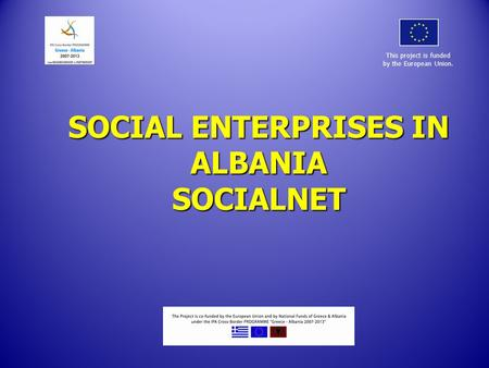 SOCIAL ENTERPRISES IN ALBANIA SOCIALNET This project is funded by the European Union.