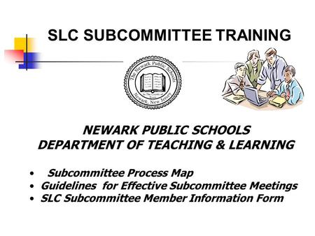 NEWARK PUBLIC SCHOOLS DEPARTMENT OF TEACHING & LEARNING Subcommittee Process Map Guidelines for Effective Subcommittee Meetings SLC Subcommittee Member.