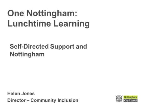 Helen Jones Director – Community Inclusion One Nottingham: Lunchtime Learning Self-Directed Support and Nottingham.
