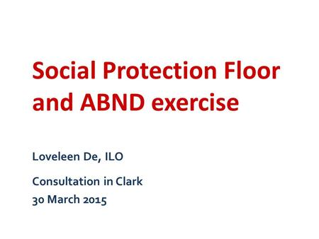 Loveleen De, ILO Consultation in Clark 30 March 2015 Social Protection Floor and ABND exercise.