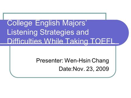 College English Majors' Listening Strategies and Difficulties While Taking TOEFL Presenter: Wen-Hsin Chang Date:Nov. 23, 2009.