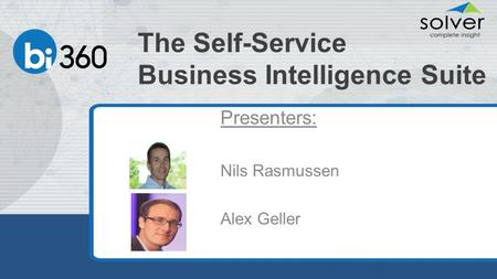 The Self-Service Business Intelligence Suite Presenters: Nils Rasmussen Alex Geller.
