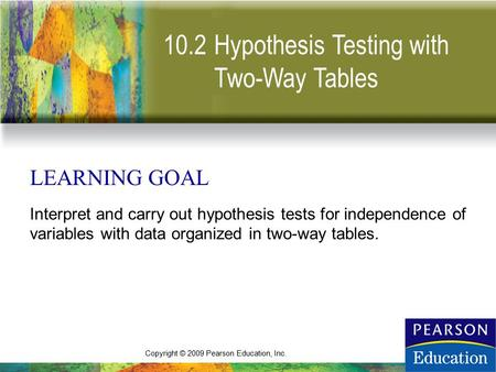 Copyright © 2009 Pearson Education, Inc. 10.2 LEARNING GOAL Interpret and carry out hypothesis tests for independence of variables with data organized.