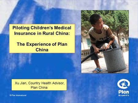© Plan International Xu Jian, Country Health Advisor, Plan China Piloting Children's Medical Insurance in Rural China: The Experience of Plan China.