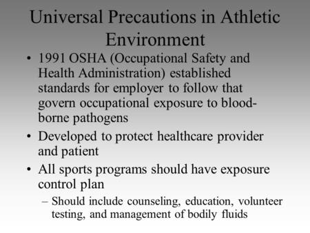 Universal Precautions in Athletic Environment 1991 OSHA (Occupational Safety and Health Administration) established standards for employer to follow that.