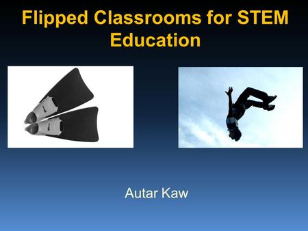 Flipped Classrooms for STEM Education Autar Kaw. What is a flipped classroom? Transmission in class and assimilation at home Transmission at home and.