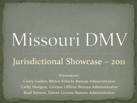 Jurisdictional Showcase – 2011 Presenters: Casey Garber, Motor Vehicle Bureau Administrator Cathy Herigon, License Offices Bureau Administrator Brad Brester,