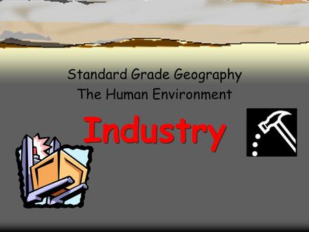 Industry Industry Standard Grade Geography The Human Environment.