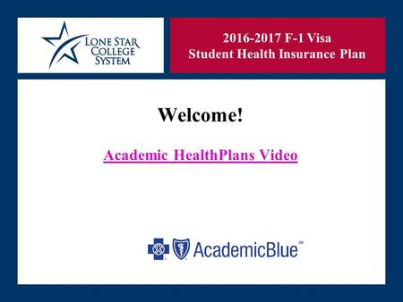 SLIDE 1 Welcome! Academic HealthPlans Video 2016-2017 F-1 Visa Student Health Insurance Plan.
