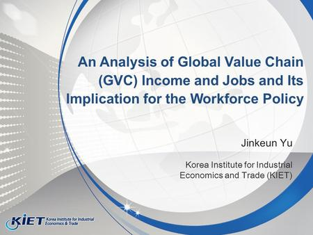 Jinkeun Yu Korea Institute for Industrial Economics and Trade (KIET) An Analysis of Global Value Chain (GVC) Income and Jobs and Its Implication for the.