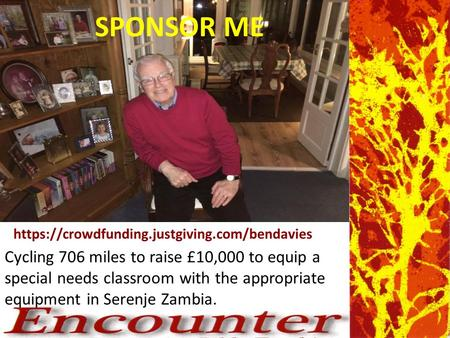 Https://crowdfunding.justgiving.com/bendavies Cycling 706 miles to raise £10,000 to equip a special needs classroom with the appropriate equipment in Serenje.