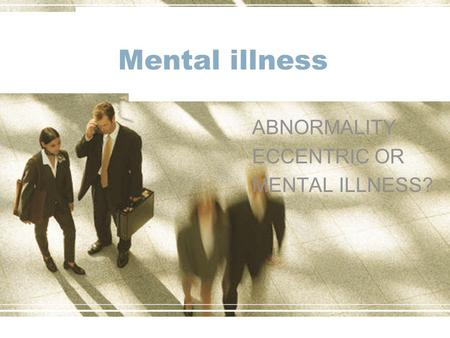 Mental illness ABNORMALITY ECCENTRIC OR MENTAL ILLNESS?
