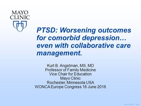 ©2015 MFMER | slide-1 PTSD: Worsening outcomes for comorbid depression… even with collaborative care management. Kurt B. Angstman, MS, MD Professor of.