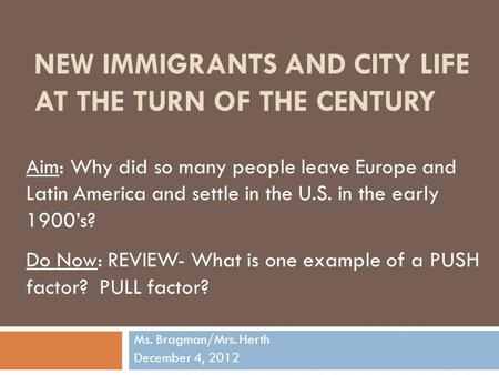 NEW IMMIGRANTS AND CITY LIFE AT THE TURN OF THE CENTURY Ms. Bragman/Mrs. Herth December 4, 2012 Aim: Why did so many people leave Europe and Latin America.