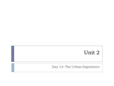 Unit 2 Day 13: The Urban Experience. Questions of the Day  How did 19 th Century industrialization lead to urbanization in the United States?  What.