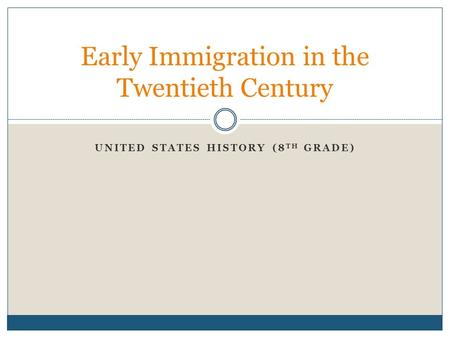 Early Immigration in the Twentieth Century UNITED STATES HISTORY (8 TH GRADE)