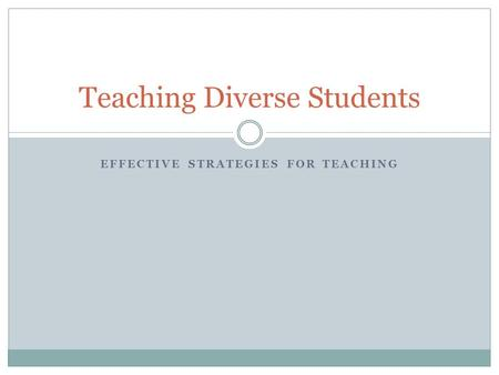 EFFECTIVE STRATEGIES FOR TEACHING Teaching Diverse Students.