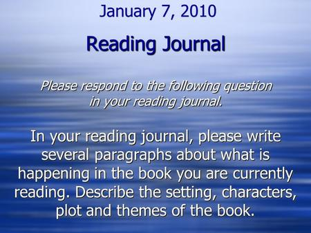 Reading Journal Please respond to the following question in your reading journal. January 7, 2010 Reading Journal Please respond to the following question.